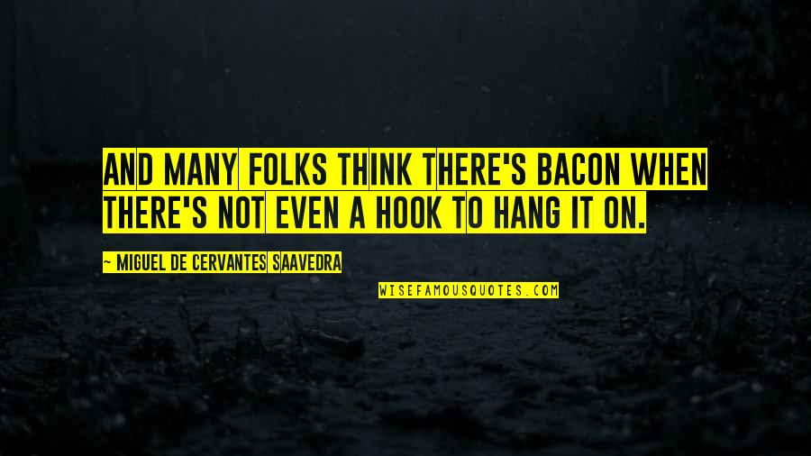 Hang On Quotes By Miguel De Cervantes Saavedra: And many folks think there's bacon when there's