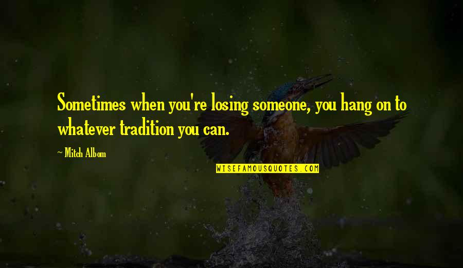 Hang On Quotes By Mitch Albom: Sometimes when you're losing someone, you hang on