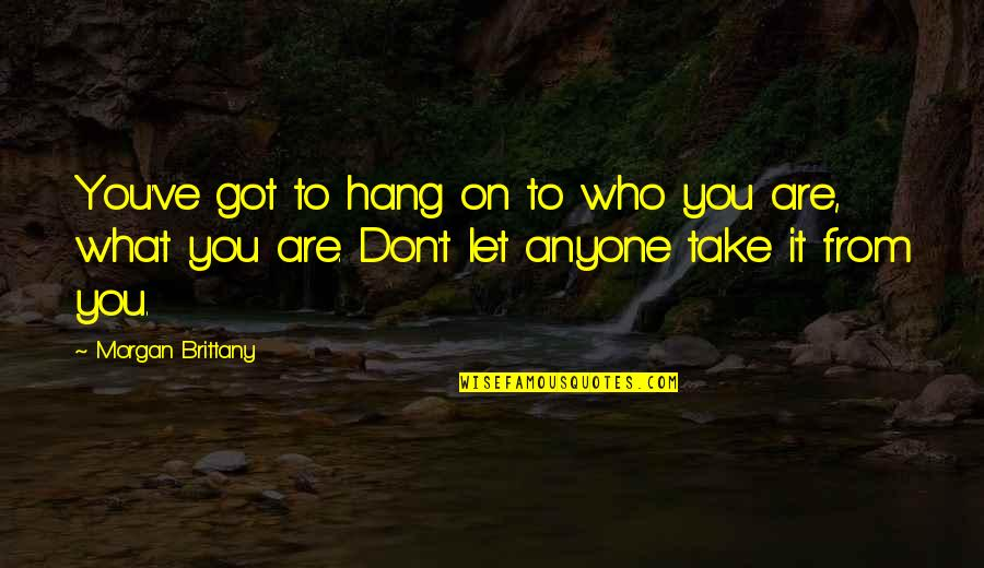 Hang On Quotes By Morgan Brittany: You've got to hang on to who you
