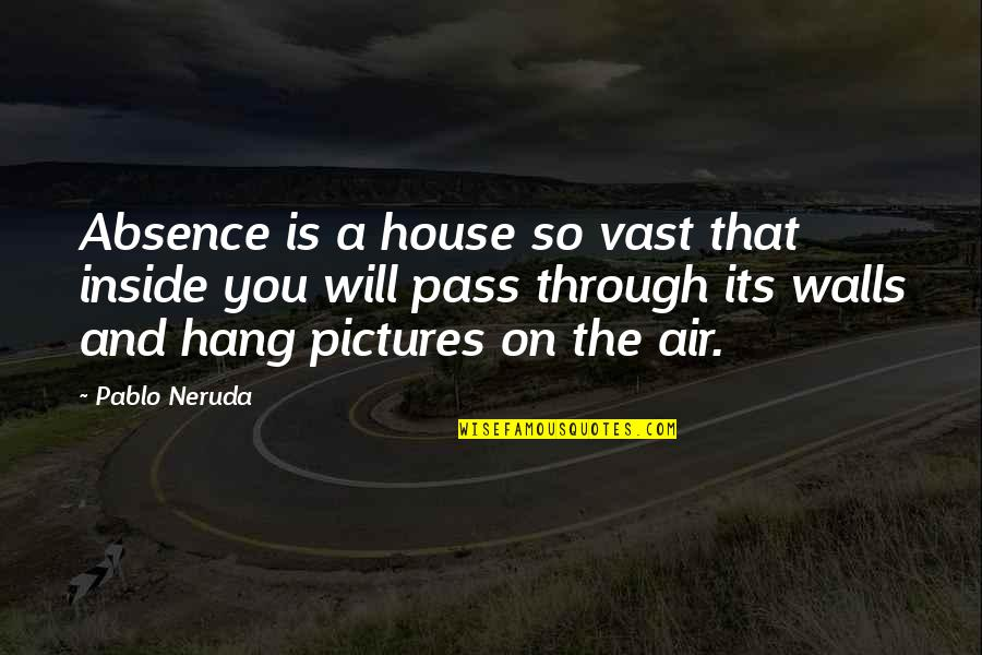 Hang On Quotes By Pablo Neruda: Absence is a house so vast that inside