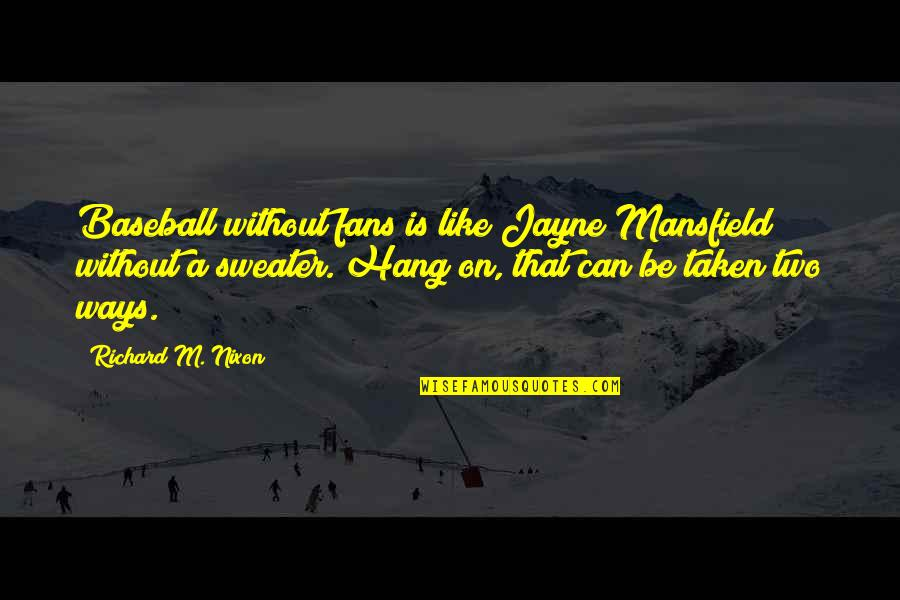 Hang On Quotes By Richard M. Nixon: Baseball without fans is like Jayne Mansfield without