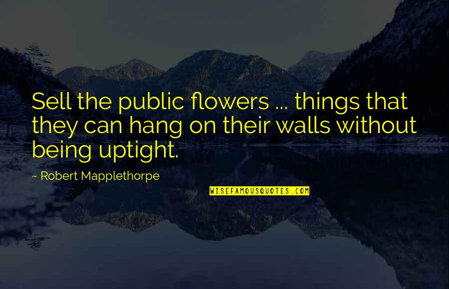 Hang On Quotes By Robert Mapplethorpe: Sell the public flowers ... things that they
