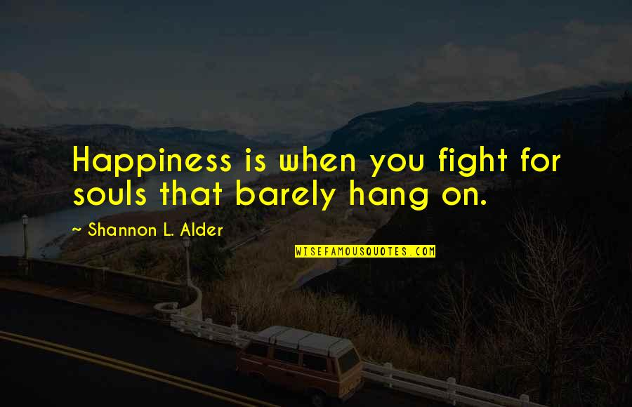 Hang On Quotes By Shannon L. Alder: Happiness is when you fight for souls that
