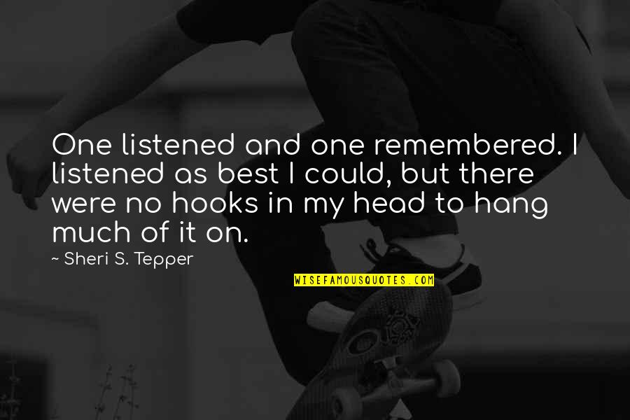 Hang On Quotes By Sheri S. Tepper: One listened and one remembered. I listened as
