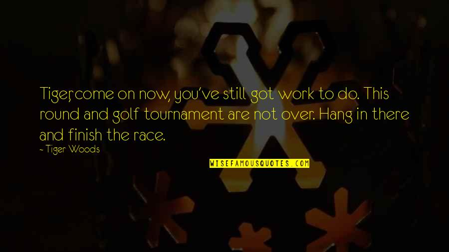 Hang On Quotes By Tiger Woods: Tiger, come on now, you've still got work