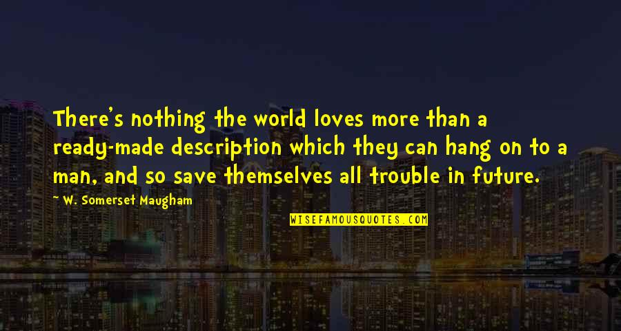 Hang On Quotes By W. Somerset Maugham: There's nothing the world loves more than a