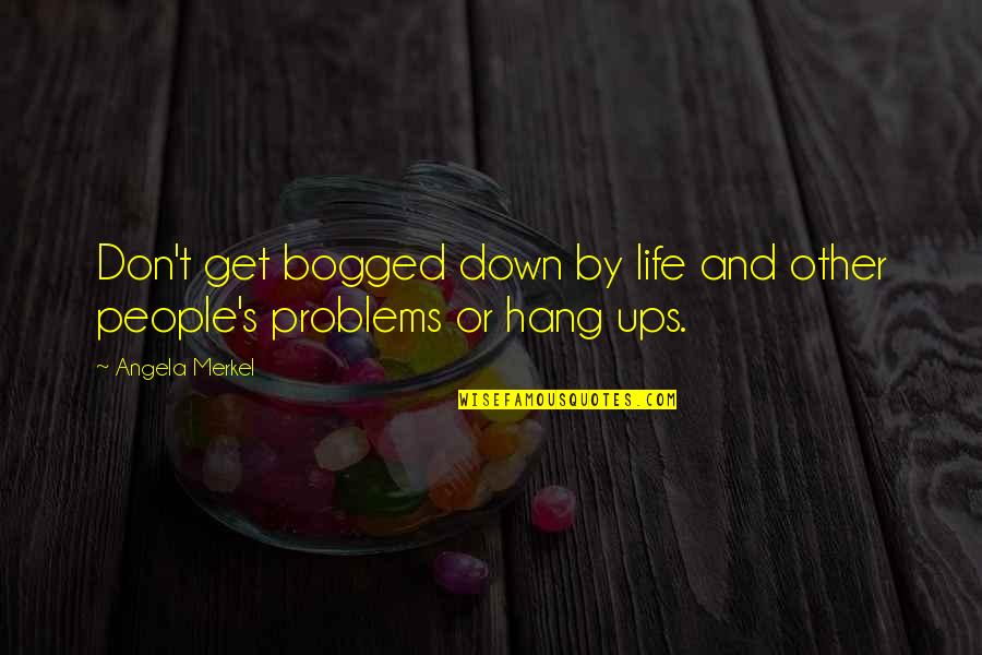 Hang Ups Quotes By Angela Merkel: Don't get bogged down by life and other