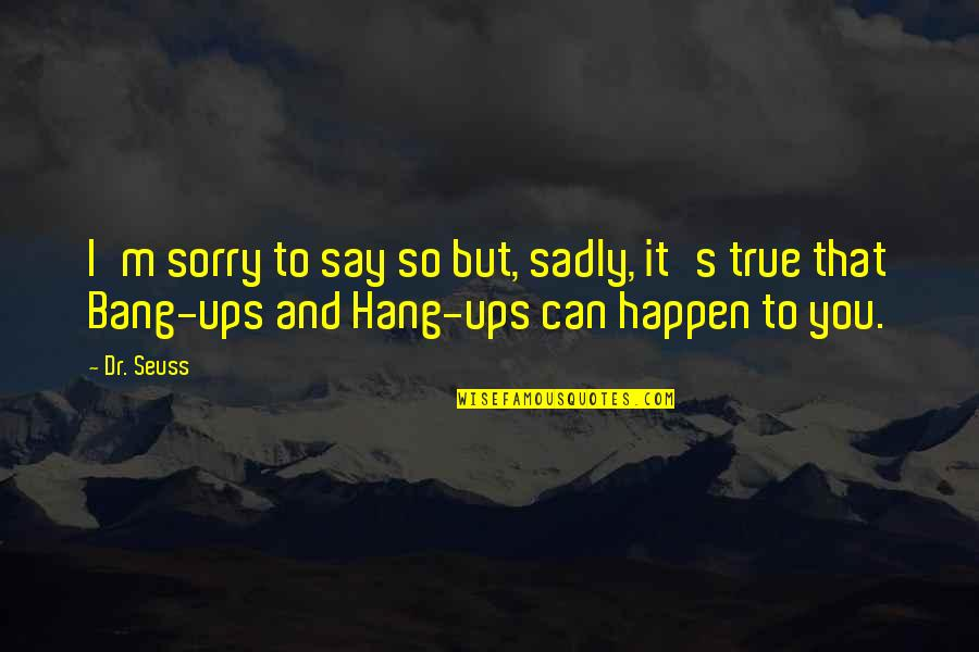 Hang Ups Quotes By Dr. Seuss: I'm sorry to say so but, sadly, it's