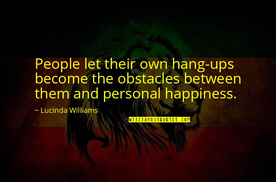 Hang Ups Quotes By Lucinda Williams: People let their own hang-ups become the obstacles
