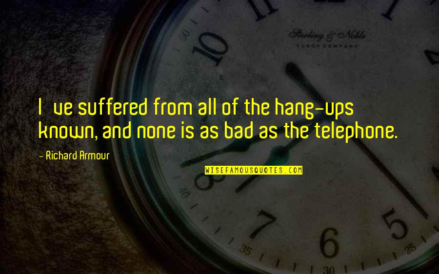 Hang Ups Quotes By Richard Armour: I've suffered from all of the hang-ups known,