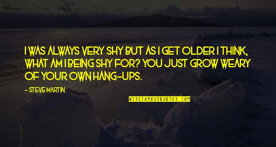 Hang Ups Quotes By Steve Martin: I was always very shy but as I
