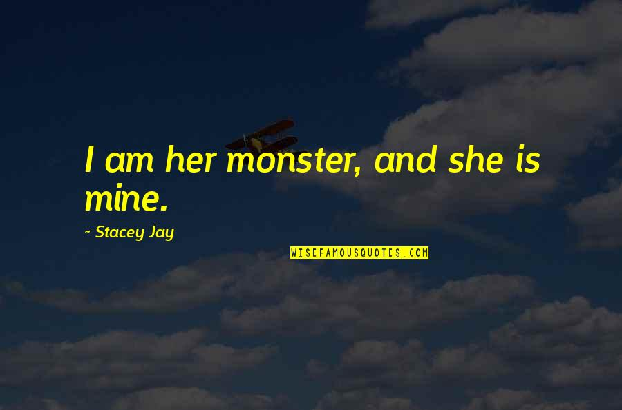 Hangover Expressions Quotes By Stacey Jay: I am her monster, and she is mine.