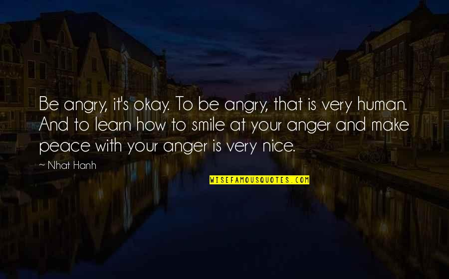 Hanh's Quotes By Nhat Hanh: Be angry, it's okay. To be angry, that