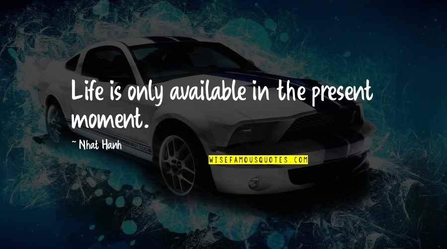 Hanh's Quotes By Nhat Hanh: Life is only available in the present moment.