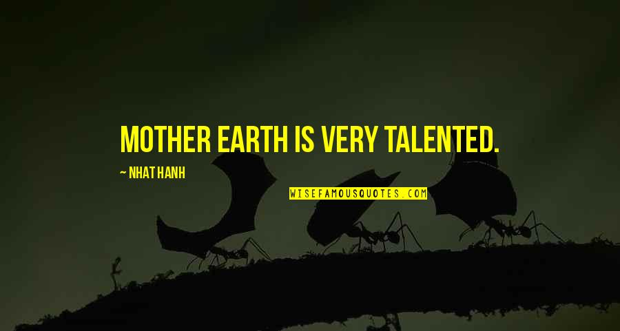 Hanh's Quotes By Nhat Hanh: Mother Earth is very talented.