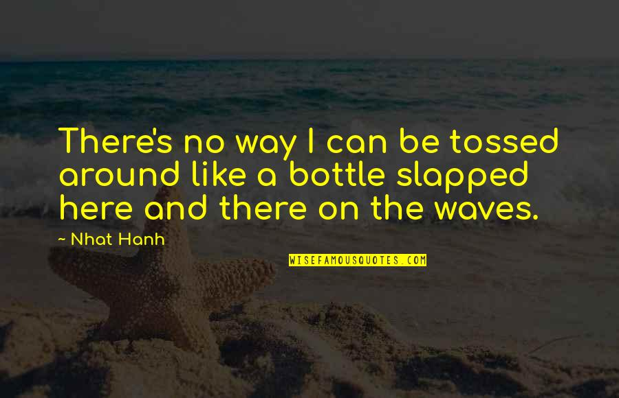 Hanh's Quotes By Nhat Hanh: There's no way I can be tossed around