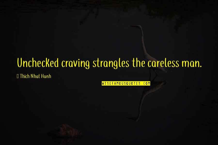 Hanh's Quotes By Thich Nhat Hanh: Unchecked craving strangles the careless man.