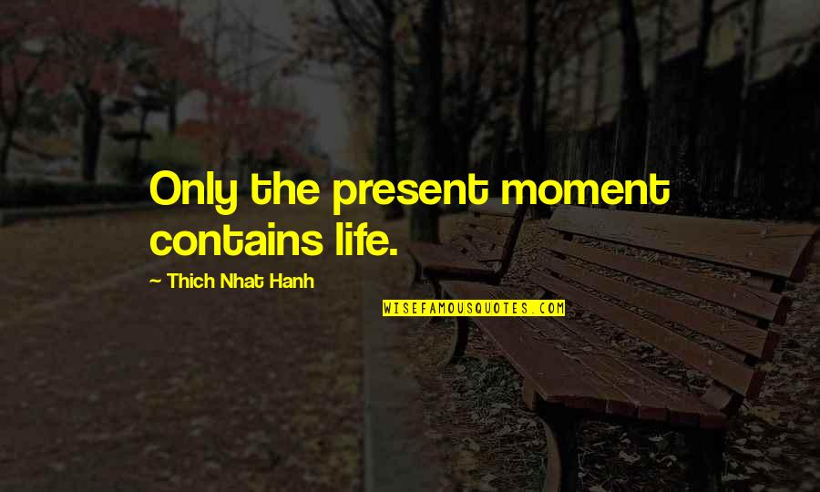 Hanh's Quotes By Thich Nhat Hanh: Only the present moment contains life.
