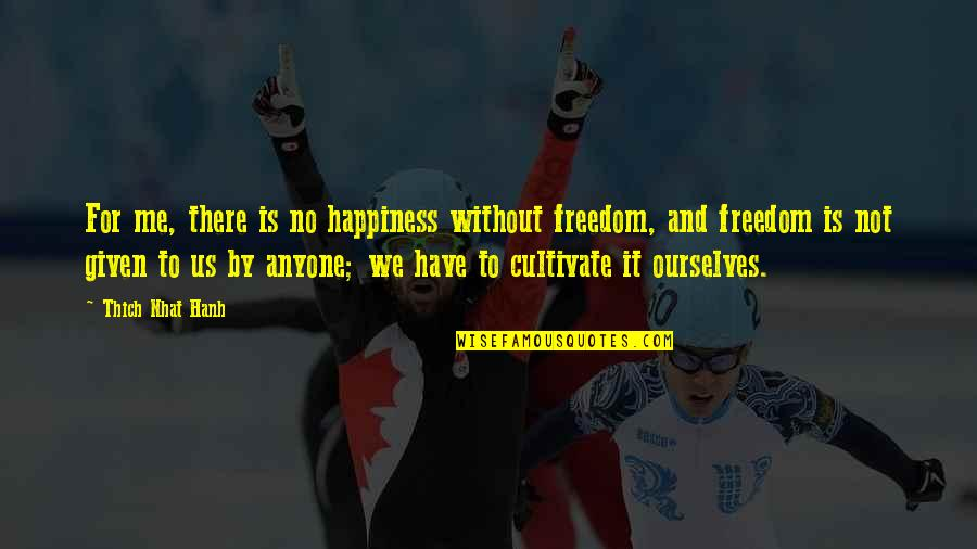 Hanh's Quotes By Thich Nhat Hanh: For me, there is no happiness without freedom,