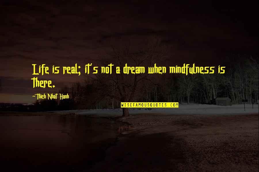 Hanh's Quotes By Thich Nhat Hanh: Life is real; it's not a dream when