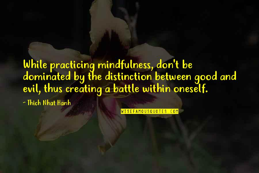 Hanh's Quotes By Thich Nhat Hanh: While practicing mindfulness, don't be dominated by the