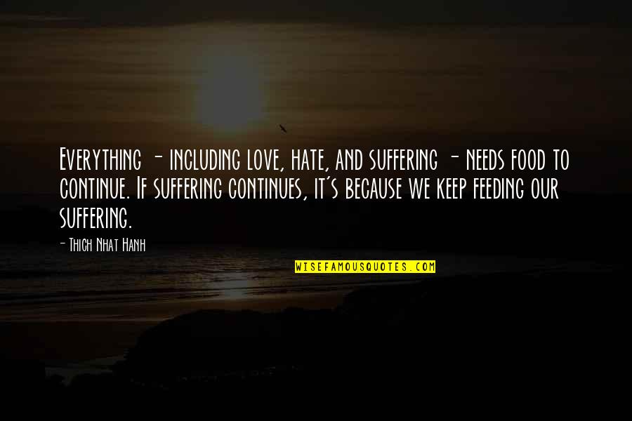 Hanh's Quotes By Thich Nhat Hanh: Everything - including love, hate, and suffering -
