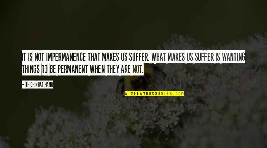 Hanh's Quotes By Thich Nhat Hanh: It is not impermanence that makes us suffer.