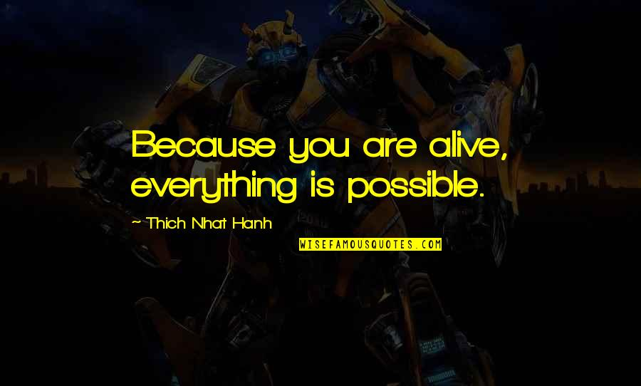 Hanh's Quotes By Thich Nhat Hanh: Because you are alive, everything is possible.