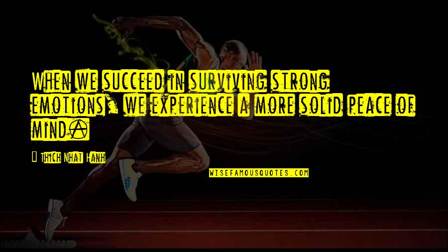 Hanh's Quotes By Thich Nhat Hanh: When we succeed in surviving strong emotions, we