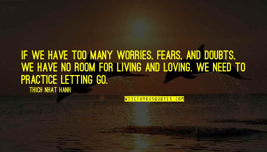 Hanh's Quotes By Thich Nhat Hanh: If we have too many worries, fears, and