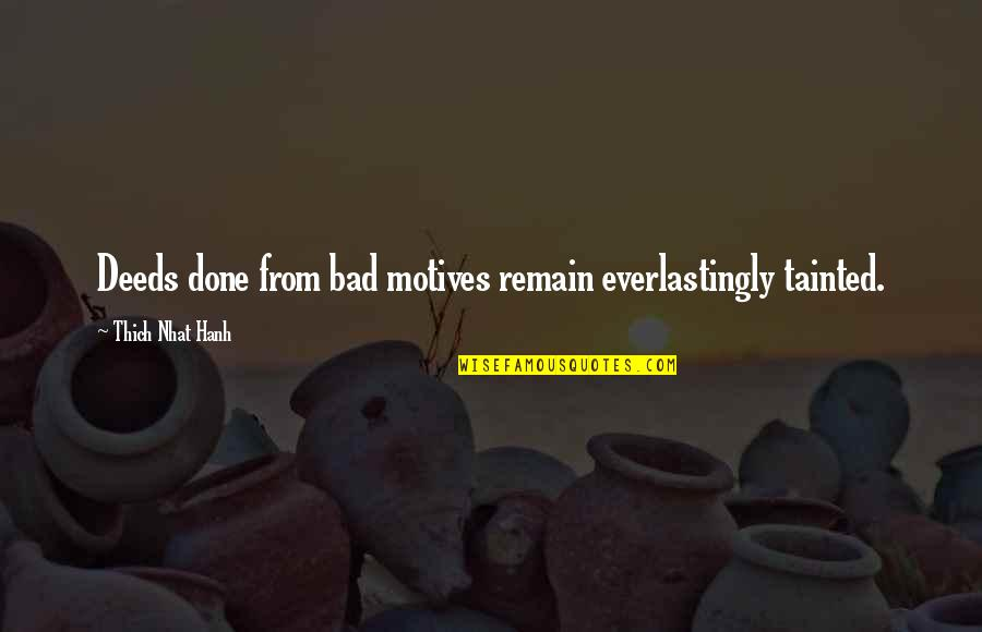Hanh's Quotes By Thich Nhat Hanh: Deeds done from bad motives remain everlastingly tainted.