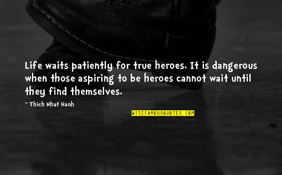 Hanh's Quotes By Thich Nhat Hanh: Life waits patiently for true heroes. It is