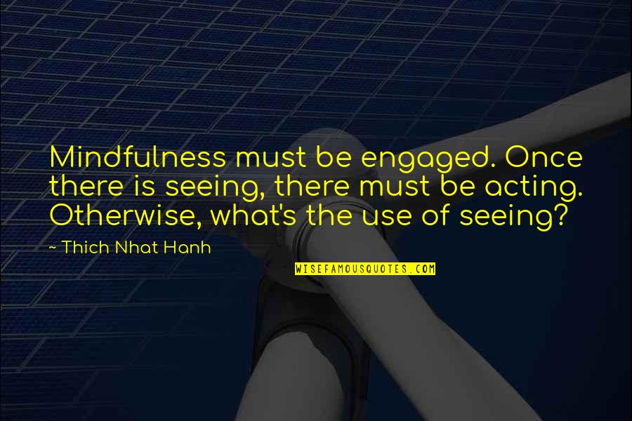 Hanh's Quotes By Thich Nhat Hanh: Mindfulness must be engaged. Once there is seeing,