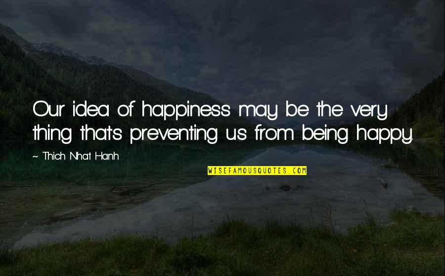 Hanh's Quotes By Thich Nhat Hanh: Our idea of happiness may be the very