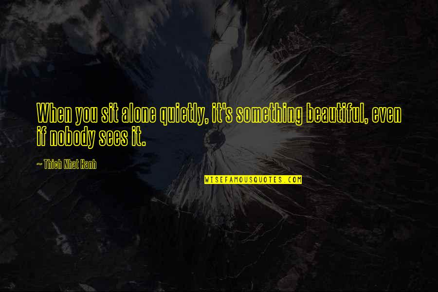 Hanh's Quotes By Thich Nhat Hanh: When you sit alone quietly, it's something beautiful,