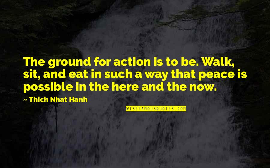Hanh's Quotes By Thich Nhat Hanh: The ground for action is to be. Walk,