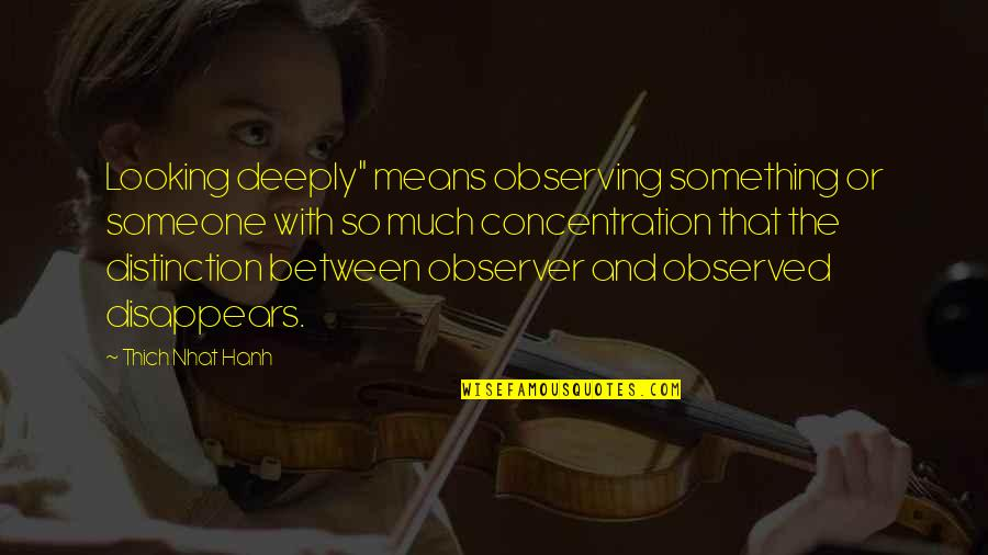 """Hanh's Quotes By Thich Nhat Hanh: Looking deeply"""" means observing something or someone with"""