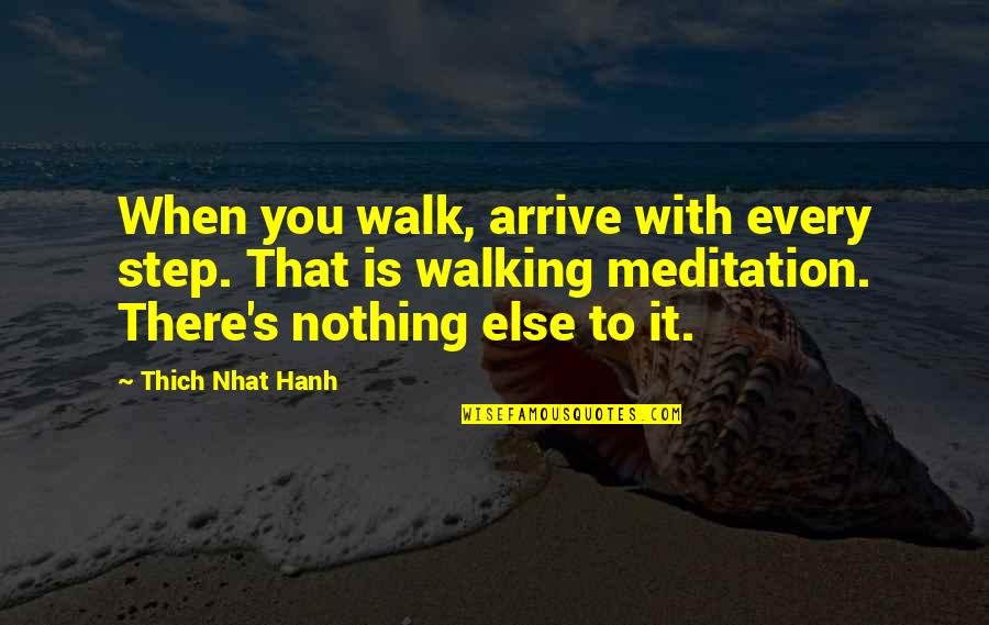Hanh's Quotes By Thich Nhat Hanh: When you walk, arrive with every step. That