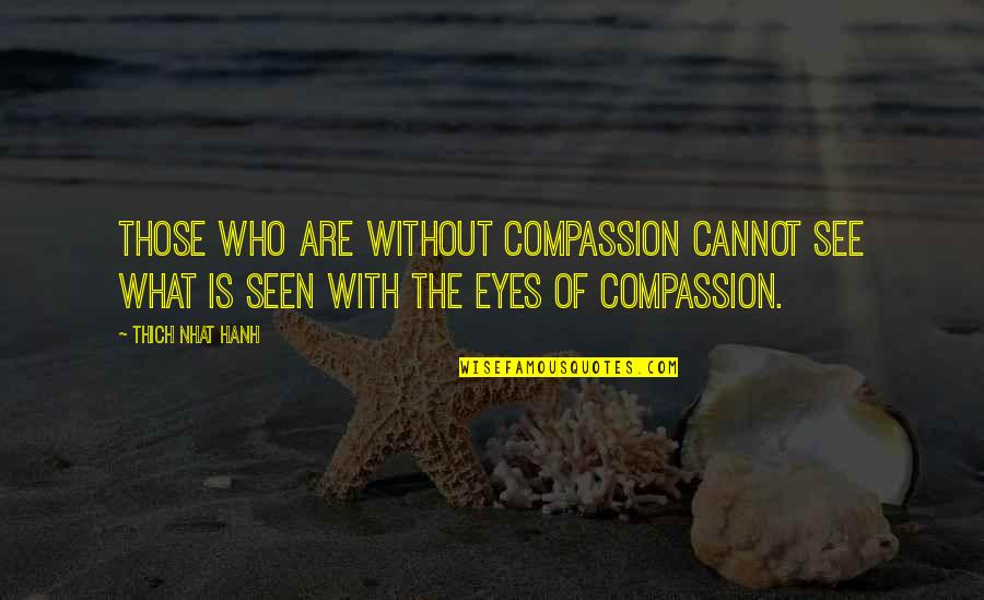 Hanh's Quotes By Thich Nhat Hanh: Those who are without compassion cannot see what