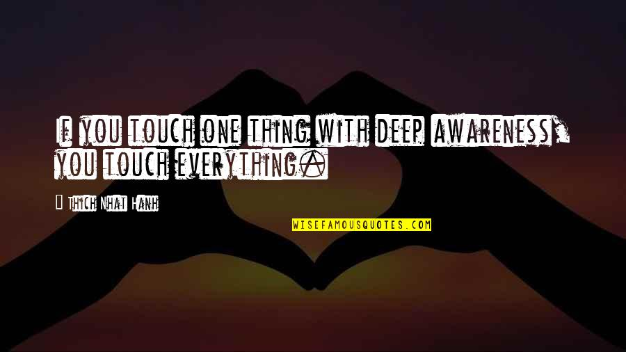 Hanh's Quotes By Thich Nhat Hanh: If you touch one thing with deep awareness,
