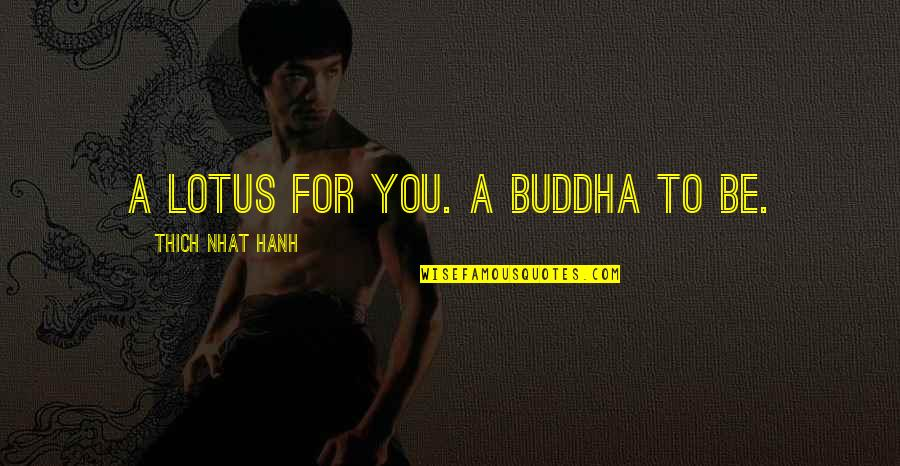Hanh's Quotes By Thich Nhat Hanh: A lotus for you. A Buddha to be.