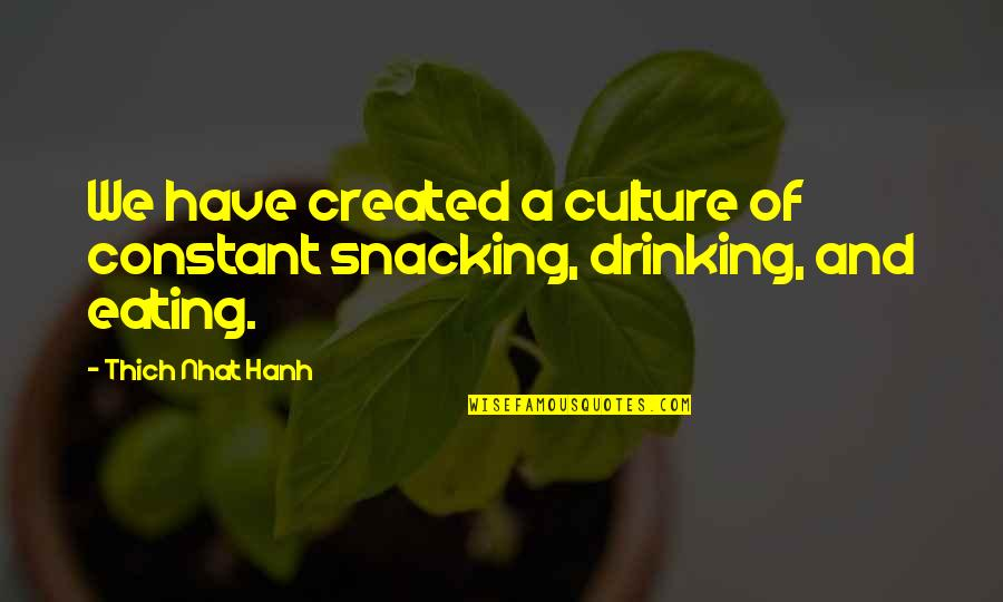 Hanh's Quotes By Thich Nhat Hanh: We have created a culture of constant snacking,