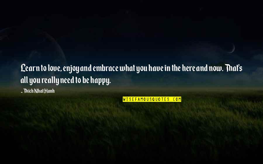 Hanh's Quotes By Thich Nhat Hanh: Learn to love, enjoy and embrace what you
