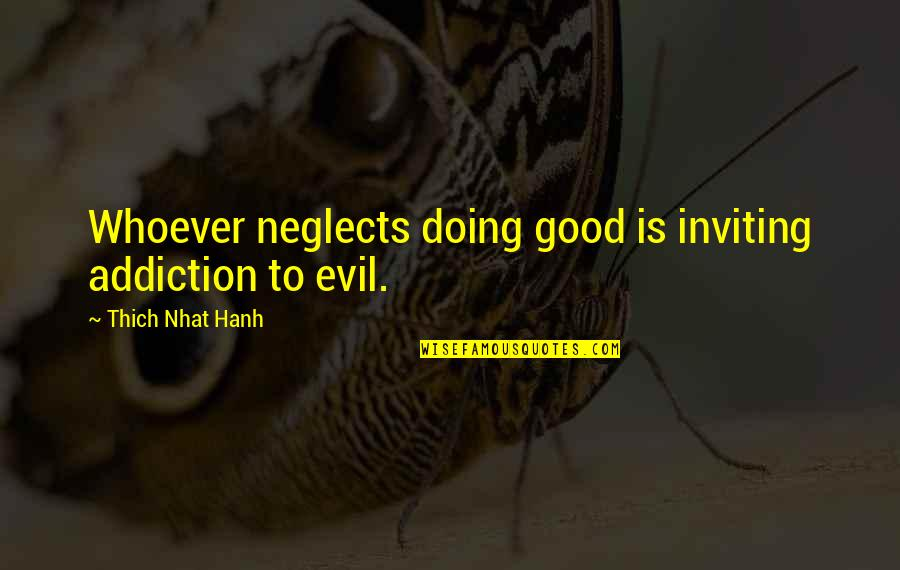 Hanh's Quotes By Thich Nhat Hanh: Whoever neglects doing good is inviting addiction to