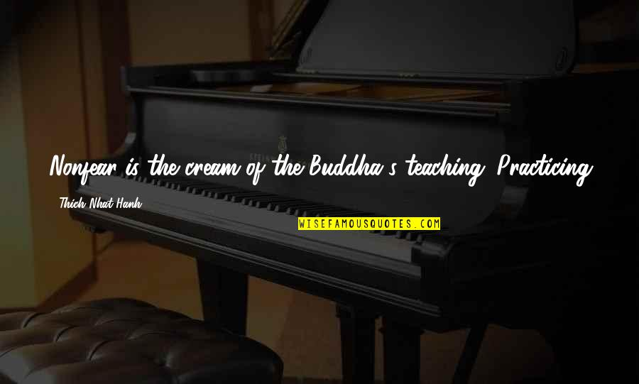 Hanh's Quotes By Thich Nhat Hanh: Nonfear is the cream of the Buddha's teaching.