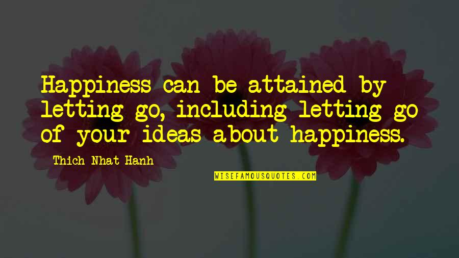 Hanh's Quotes By Thich Nhat Hanh: Happiness can be attained by letting go, including