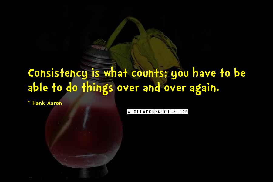 Hank Aaron quotes: Consistency is what counts; you have to be able to do things over and over again.