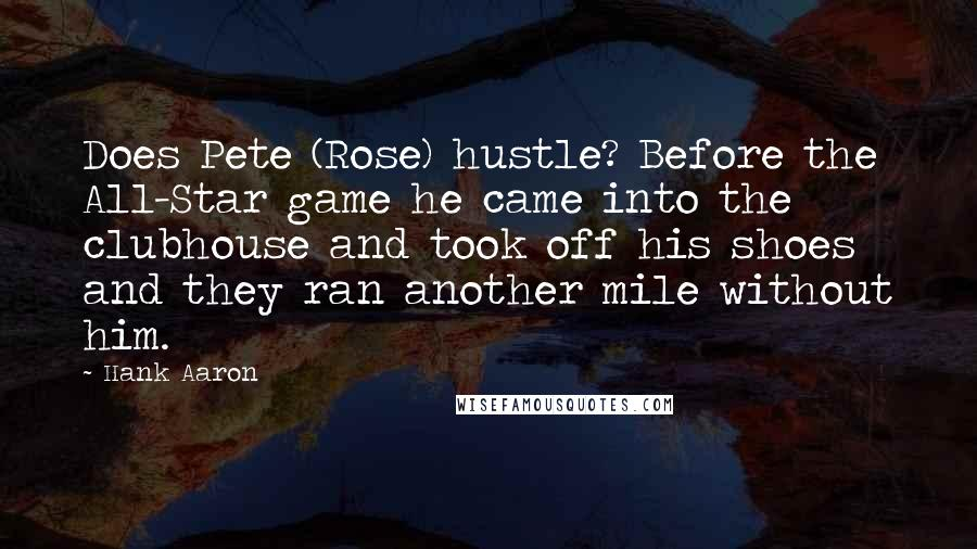 Hank Aaron quotes: Does Pete (Rose) hustle? Before the All-Star game he came into the clubhouse and took off his shoes and they ran another mile without him.