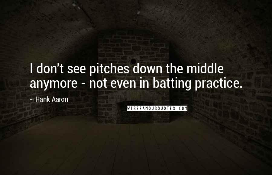 Hank Aaron quotes: I don't see pitches down the middle anymore - not even in batting practice.
