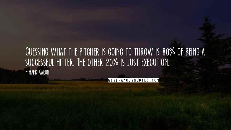 Hank Aaron quotes: Guessing what the pitcher is going to throw is 80% of being a successful hitter. The other 20% is just execution.